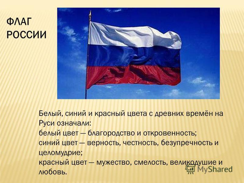 Белый, синий и красный цвета с древних времён на Руси означали: белый цвет благородство и откровенность; синий цвет верность, честность, безупречность и целомудрие; красный цвет мужество, смелость, великодушие и любовь. ФЛАГ РОССИИ