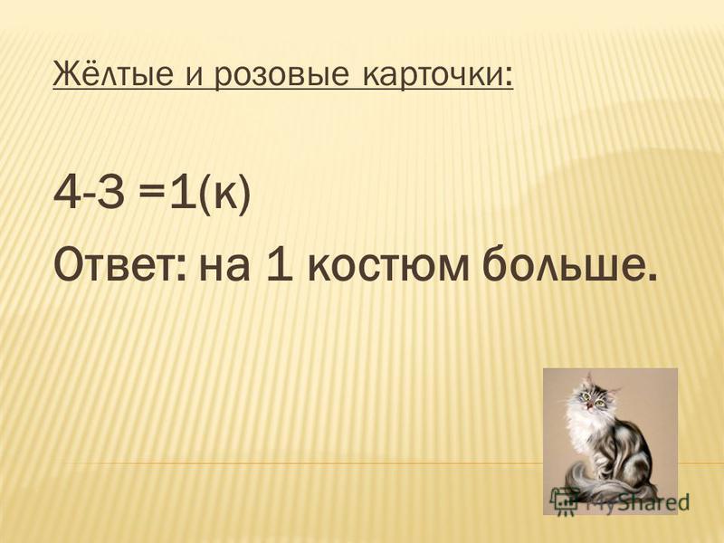 Жёлтые и розовые карточки: 4-3 =1(к) Ответ: на 1 костюм больше.