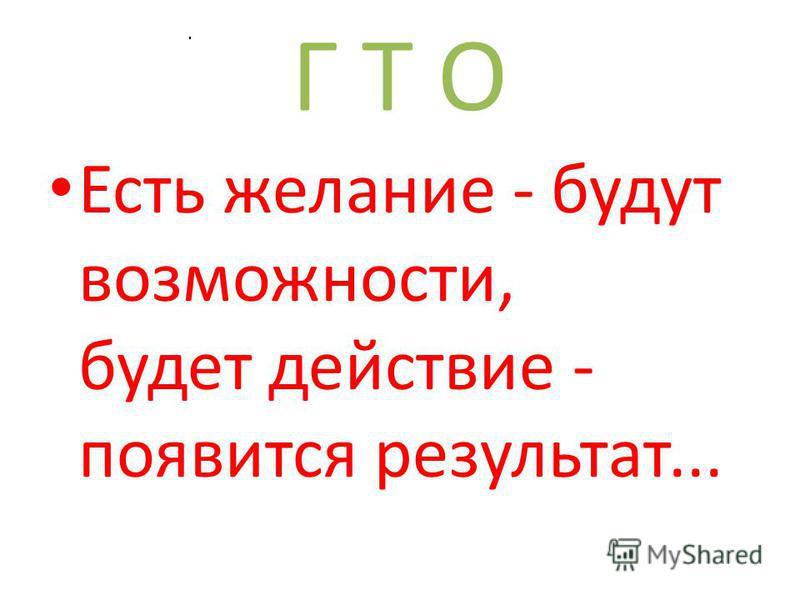 Г Т О Есть желание - будут возможности, будет действие - появится результат....
