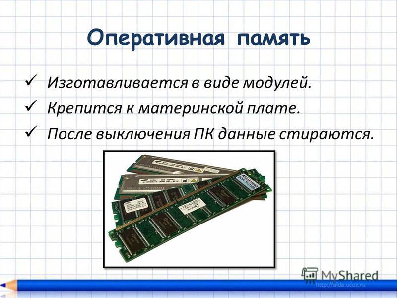 Оперативная память Изготавливается в виде модулей. Крепится к материнской плате. После выключения ПК данные стираются.