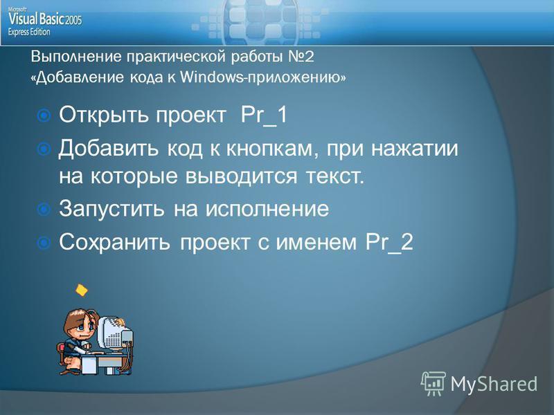 Выполнение практической работы 2 «Добавление кода к Windows-приложению» Открыть проект Pr_1 Добавить код к кнопкам, при нажатии на которые выводится текст. Запустить на исполнение Сохранить проект с именем Pr_2