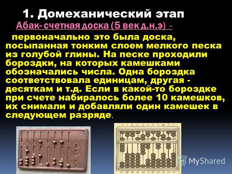 Абак- счетная доска (5 век д.н.э) - первоначально это была доска, посыпанная тонким слоем мелкого песка из голубой глины. На песке проходили бороздки, на которых камешками обозначались числа. Одна бороздка соответствовала единицам, другая - десяткам