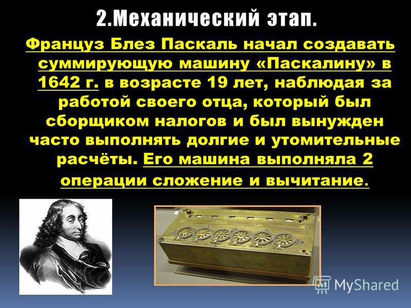 2. Механический этап. Француз Блез Паскаль начал создавать суммирующую машину «Паскалину» в 1642 г. в возрасте 19 лет, наблюдая за работой своего отца, который был сборщиком налогов и был вынужден часто выполнять долгие и утомительные расчёты. Его ма