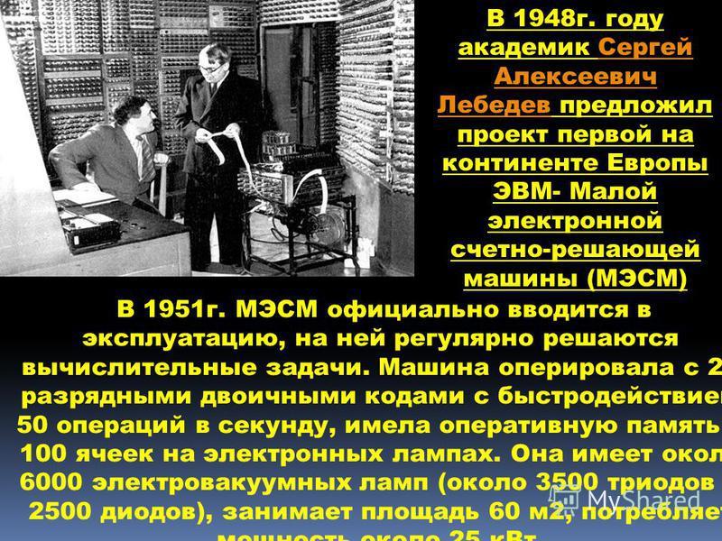 В 1951 г. МЭСМ официально вводится в эксплуатацию, на ней регулярно решаются вычислительные задачи. Машина оперировала с 20 разрядными двоичными кодами с быстродействием 50 операций в секунду, имела оперативную память в 100 ячеек на электронных лампа