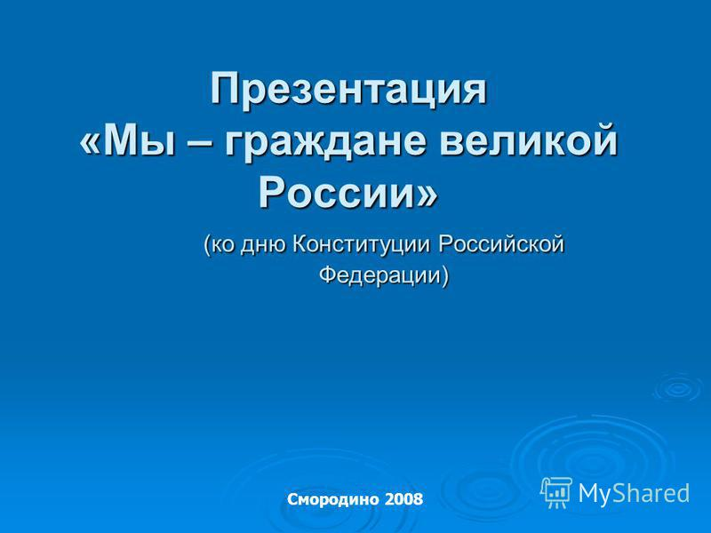 Презентация «Мы – граждане великой России» (ко дню Конституции Российской Федерации) Смородино 2008