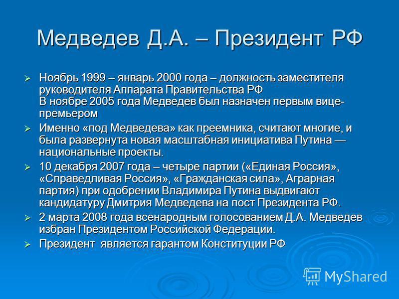 Медведев Д.А. – Президент РФ Ноябрь 1999 – январь 2000 года – должность заместителя руководителя Аппарата Правительства РФ В ноябре 2005 года Медведев был назначен первым вице- премьером Ноябрь 1999 – январь 2000 года – должность заместителя руководи
