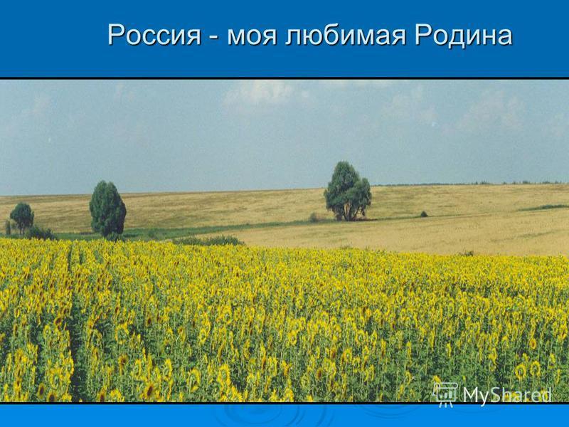 Россия - моя любимая Родина Россия - моя любимая Родина