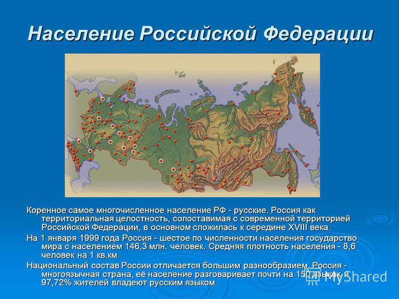 Население Российской Федерации Коренное самое многочисленное население РФ - русские. Россия как территориальная целостность, сопоставимая с современной территорией Российской Федерации, в основном сложилась к середине XVIII века. На 1 января 1999 год