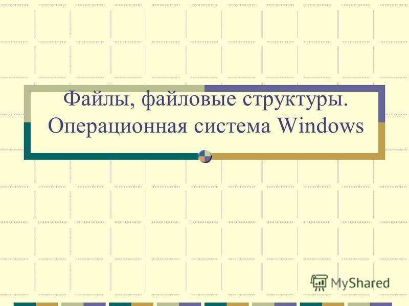Файлы, файловые структуры. Операционная система Windows