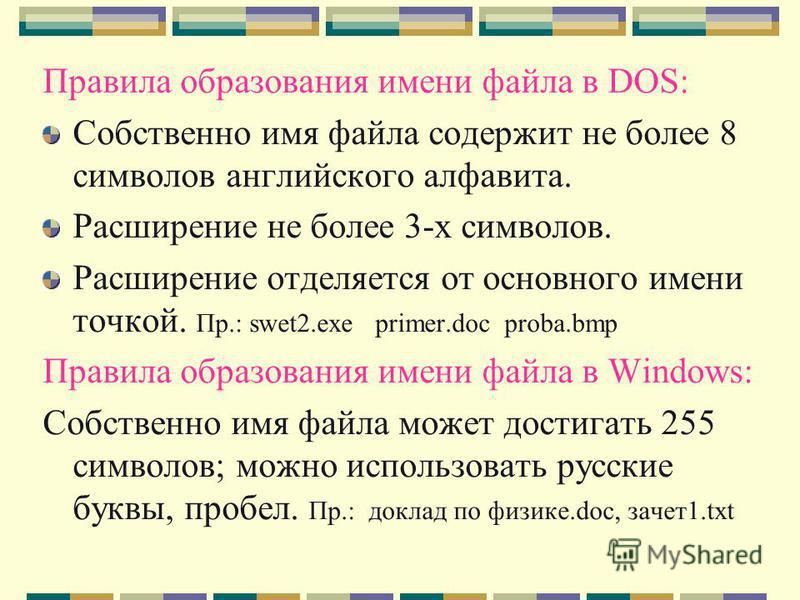 Правила образования имени файла в DOS: Собственно имя файла содержит не более 8 символов английского алфавита. Расширение не более 3-х символов. Расширение отделяется от основного имени точкой. Пр.: swet2. exe primer.doc proba.bmp Правила образования