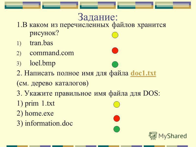 Задание: 1. В каком из перечисленных файлов хранится рисунок? 1) tran.bas 2) command.com 3) loel.bmp 2. Написать полное имя для файла doc1.txtdoc1. txt (см. дерево каталогов) 3. Укажите правильное имя файла для DOS: 1) prim 1. txt 2) home.exe 3) info
