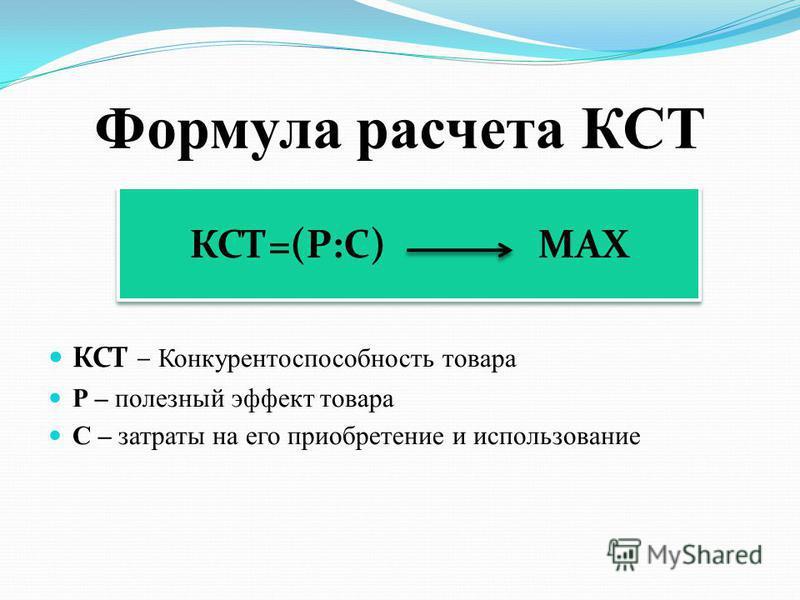 Формула расчета КСТ КСТ – Конкурентоспособность товара Р – полезный эффект товара С – затраты на его приобретение и использование КСТ=(Р:С) МАХ
