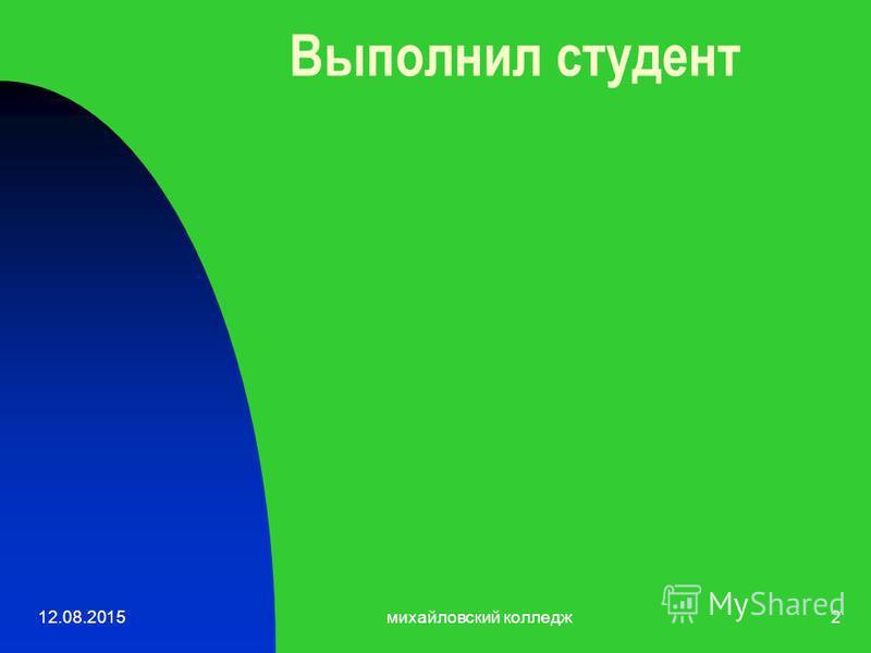 12.08.2015 михайловский колледж 2 Выполнил студент