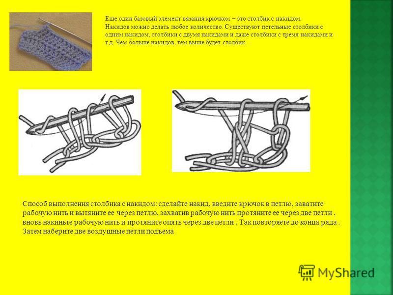 Еще один базовый элемент вязания крючком – это столбик с накидом. Накидов можно делать любое количество. Существуют петельные столбики с одним накидом, столбики с двумя накидами и даже столбики с тремя накидами и т.д. Чем больше накидов, тем выше буд
