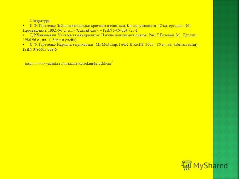 Литература С.Ф. Тарасенко Забавные подделки крючком и спицами: Кн.для учащихся 4-8 кл. сред.шк.- М.: Просвещение, 1992.-96 с.: ил.- (Сделай сам). – ISBN 5-09-004 725-1 Д.Р.Ханашевич Учитесь вязать крючком: Научно популярная лит-ра/ Рис. Е.Беловой. М.