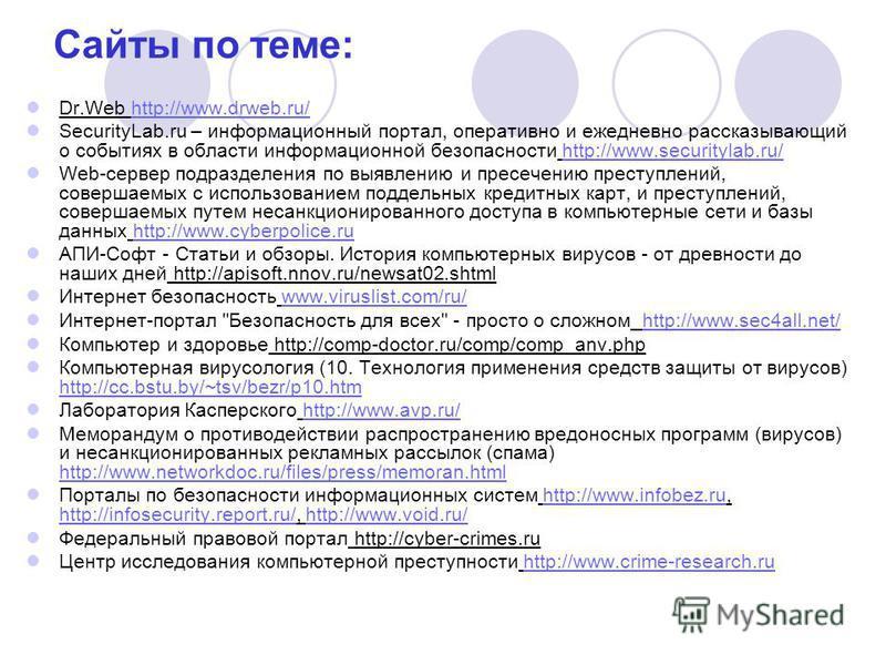 Сайты по теме: Dr.Web http://www.drweb.ru/http://www.drweb.ru/ SecurityLab.ru – информационный портал, оперативно и ежедневно рассказывающий о событиях в области информационной безопасности http://www.securitylab.ru/http://www.securitylab.ru/ Web-сер