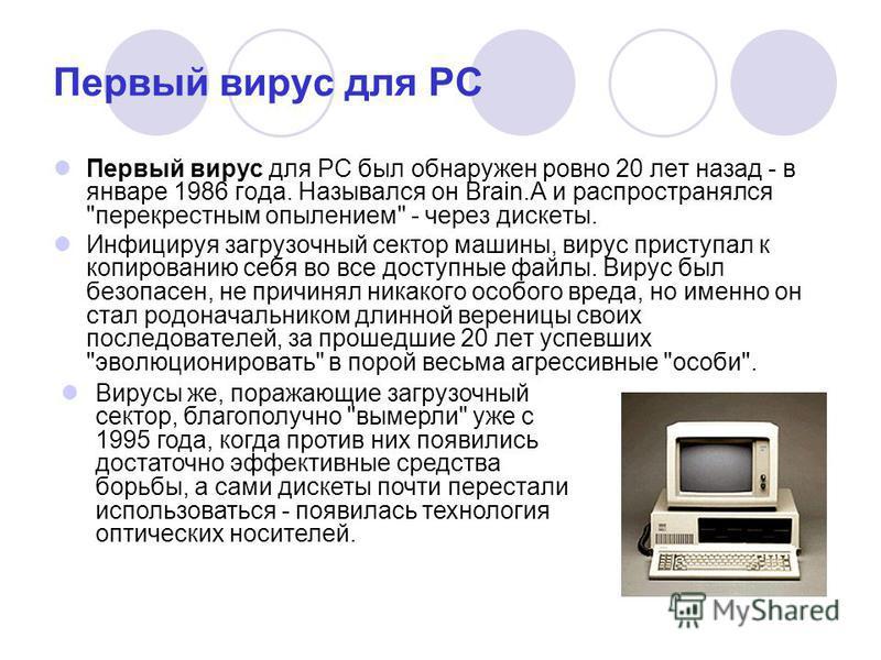 Первый вирус для PC Первый вирус для PC был обнаружен ровно 20 лет назад - в январе 1986 года. Назывался он Brain.A и распространялся