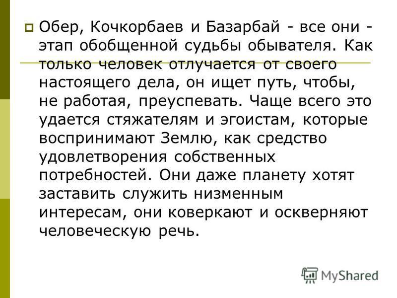 Обер, Кочкорбаев и Базарбай - все они - этап обобщенной судьбы обывателя. Как только человек отлучается от своего настоящего дела, он ищет путь, чтобы, не работая, преуспевать. Чаще всего это удается стяжателям и эгоистам, которые воспринимают Землю,