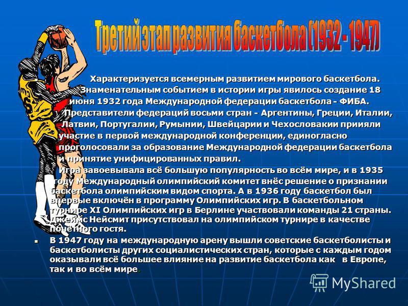 Характеризуется всемерным развитием мирового баскетбола. Характеризуется всемерным развитием мирового баскетбола. Знаменательным событием в истории игры явилось создание 18 Знаменательным событием в истории игры явилось создание 18 июня 1932 года Меж