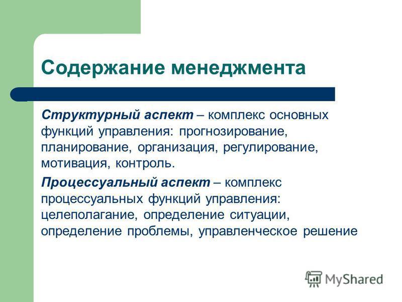 Содержание менеджмента Структурный аспект – комплекс основных функций управления: прогнозирование, планирование, организация, регулирование, мотивация, контроль. Процессуальный аспект – комплекс процессуальных функций управления: целеполагание, опред