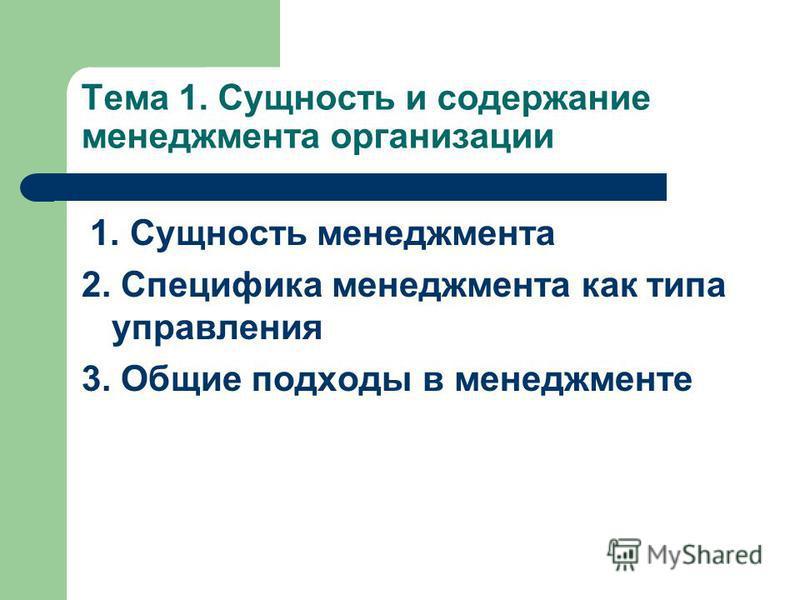 Тема 1. Сущность и содержание менеджмента организации 1. Сущность менеджмента 2. Специфика менеджмента как типа управления 3. Общие подходы в менеджменте