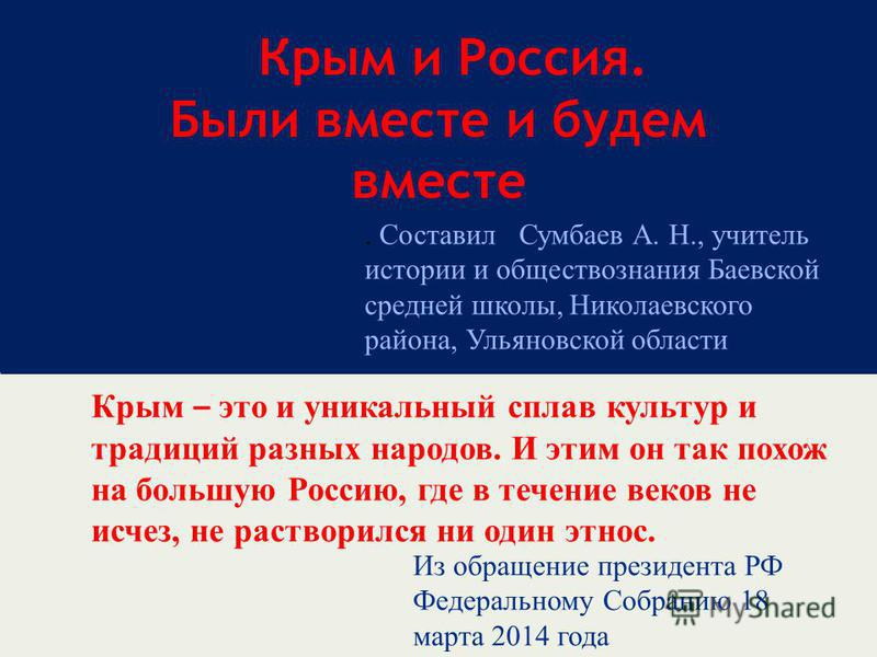 Крым и Россия. Были вместе и будем вместе Крым – это и уникальный сплав культур и традиций разных народов. И этим он так похож на большую Россию, где в течение веков не исчез, не растворился ни один этнос. Из обращение президента РФ Федеральному Собр