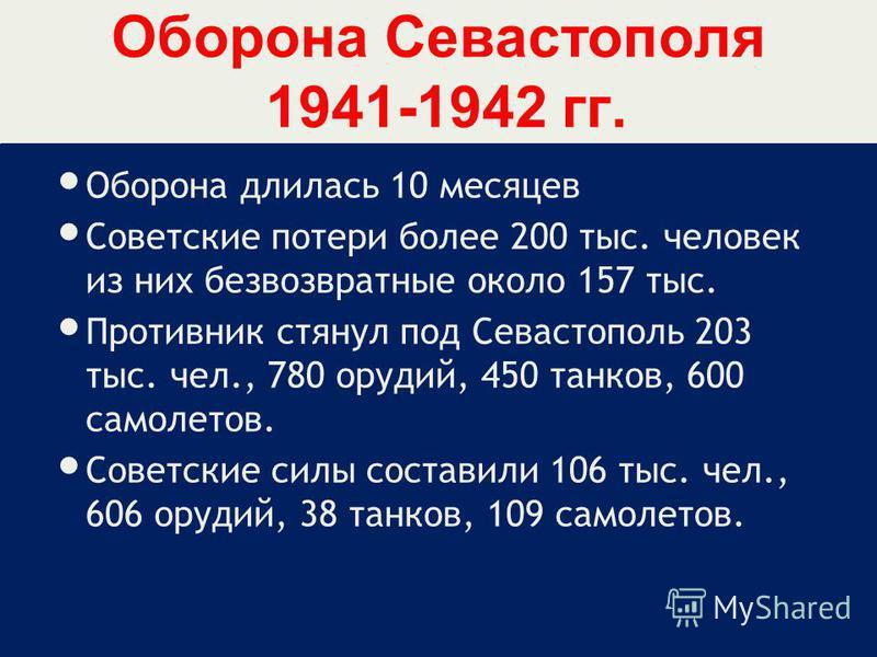 Оборона Севастополя 1941-1942 гг. Оборона длилась 10 месяцев Советские потери более 200 тыс. человек из них безвозвратные около 157 тыс. Противник стянул под Севастополь 203 тыс. чел., 780 орудий, 450 танков, 600 самолетов. Советские силы составили 1