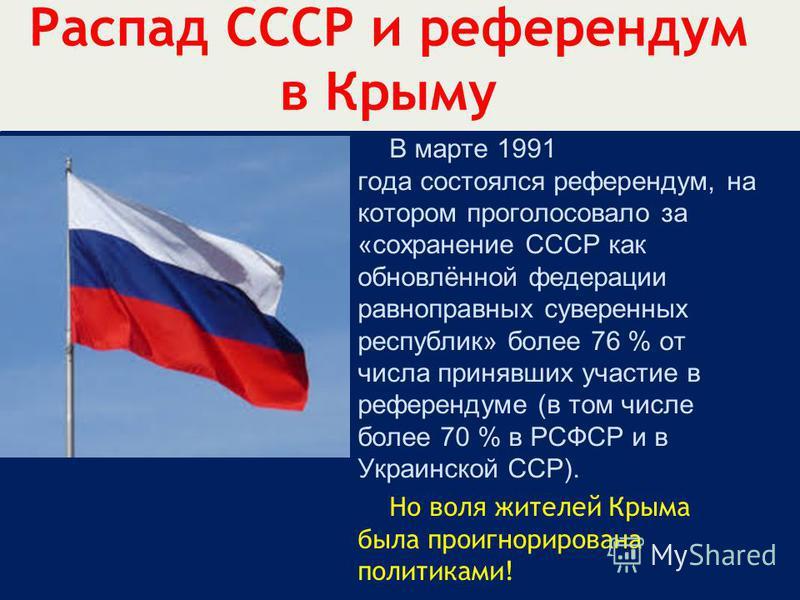 Распад СССР и референдум в Крыму В марте 1991 года состоялся референдум, на котором проголосовало за «сохранение СССР как обновлённой федерации равноправных суверенных республик» более 76 % от числа принявших участие в референдуме (в том числе более
