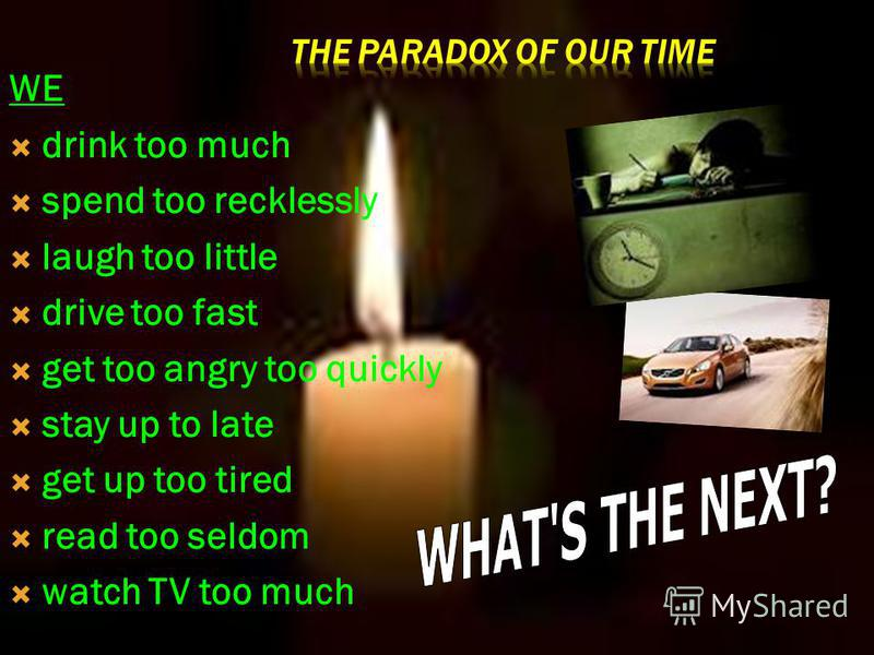 WE drink too much spend too recklessly laugh too little drive too fast get too angry too quickly stay up to late get up too tired read too seldom watch TV too much