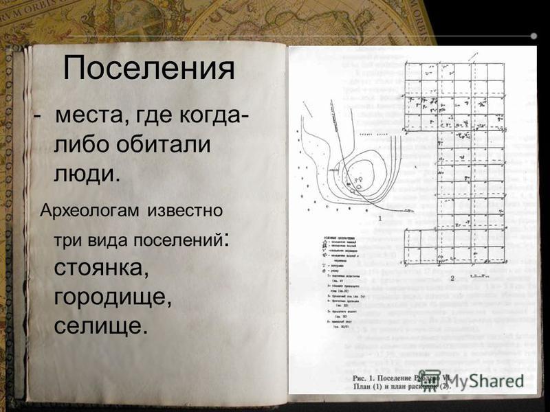 Поселения - места, где когда- либо обитали люди. Археологам известно три вида поселений : стоянка, городище, селище.