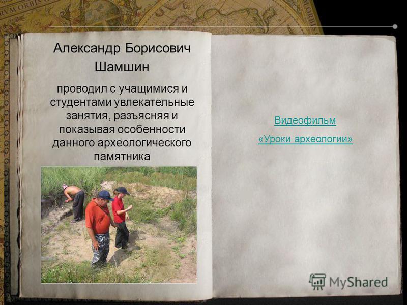Александр Борисович Шамшин проводил с учащимися и студентами увлекательные занятия, разъясняя и показывая особенности данного археологического памятника Видеофильм «Уроки археологии»