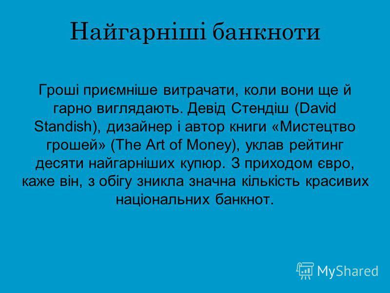 Найгарніші банкноти Гроші приємніше витрачати, коли вони ще й гарно виглядають. Девід Стендіш (David Standish), дизайнер і автор книги «Мистецтво грошей» (The Art of Money), уклав рейтинг десяти найгарніших купюр. З приходом євро, каже він, з обігу з