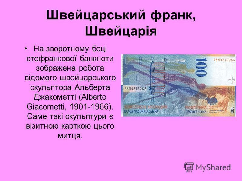 Швейцарський франк, Швейцарія На зворотному боці стофранкової банкноти зображена робота відомого швейцарського скульптора Альберта Джакометті (Alberto Giacometti, 1901-1966). Саме такі скульптури є візитною карткою цього митця.