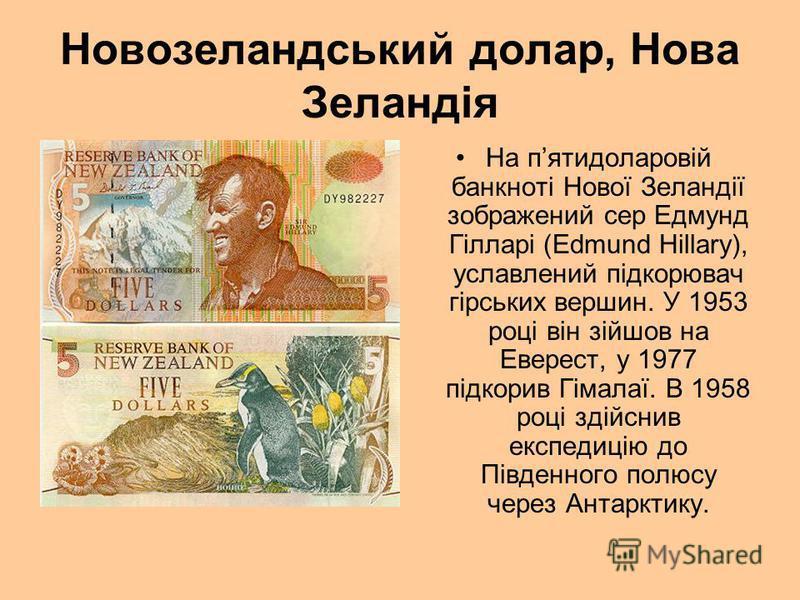 Новозеландський долар, Нова Зеландія На пятидоларовій банкноті Нової Зеландії зображений сер Едмунд Гілларі (Edmund Hillary), уславлений підкорювач гірських вершин. У 1953 році він зійшов на Еверест, у 1977 підкорив Гімалаї. В 1958 році здійснив експ