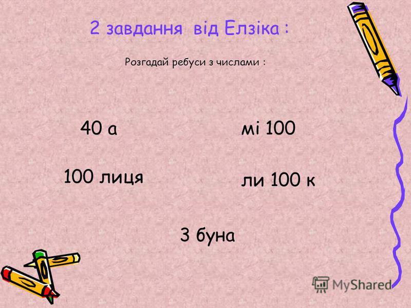 2 завдання від Елзіка : Розгадай ребуси з числами : 40 а 100 лиця мі 100 ли 100 к 3 буна