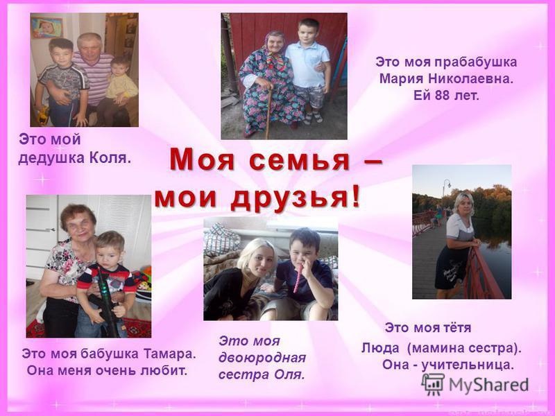 Это моя прабабушка Мария Николаевна. Ей 88 лет. Это моя бабушка Тамара. Она меня очень любит. Это мой дедушка Коля. Это моя тётя Люда (мамина сестра). Она - учительница. Моя семья – мои друзья! Моя семья – мои друзья! Это моя двоюродная сестра Оля.