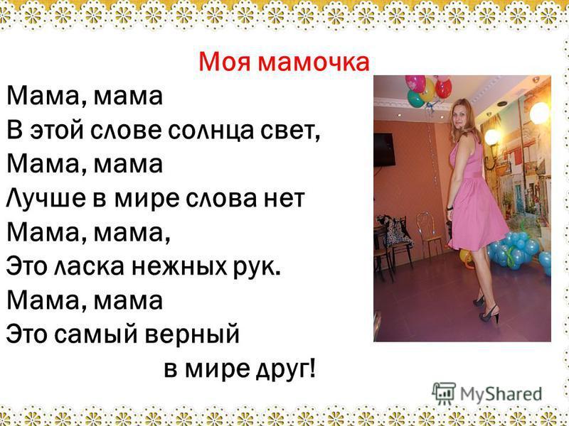 Моя мамочка Мама, мама В этой слове солнца свет, Мама, мама Лучше в мире слова нет Мама, мама, Это ласка нежных рук. Мама, мама Это самый верный в мире друг!
