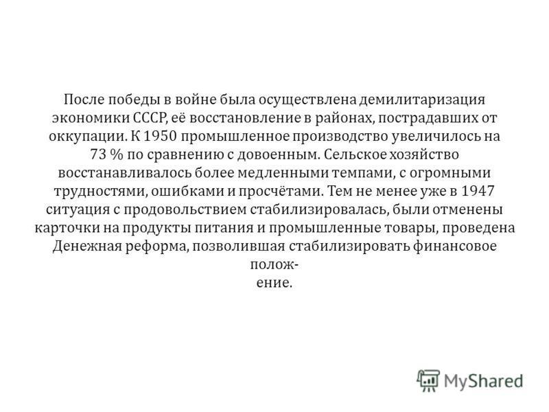 После победы в войне была осуществлена демилитаризация экономики СССР, её восстановление в районах, пострадавших от оккупации. К 1950 промышленное производство увеличилось на 73 % по сравнению с довоенным. Сельское хозяйство восстанавливалось более м