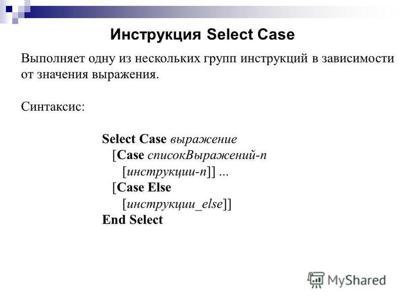 Инструкция Select Case Выполняет одну из нескольких групп инструкциий в зависимости от значения выражения. Синтаксис: Select Case выражение [Case список Выражений-n [инструкциии-n]]... [Case Else [инструкциии_else]] End Select