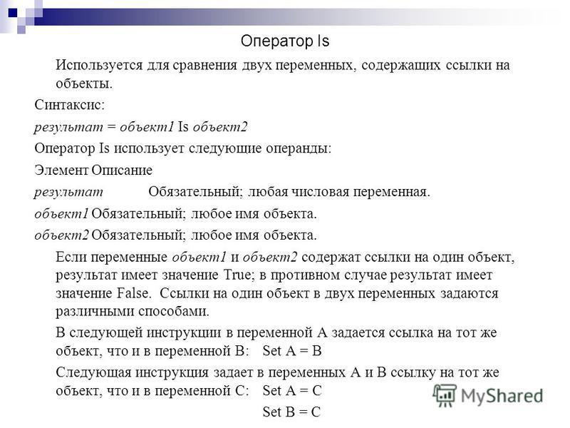 Оператор Is Используется для сравнения двух переменных, содержащих ссылки на объекты. Синтаксис: результат = объект 1 Is объект 2 Оператор Is использует следующие операнды: Элемент Описание результат Обязательный; любая числовая переменная. объект 1О