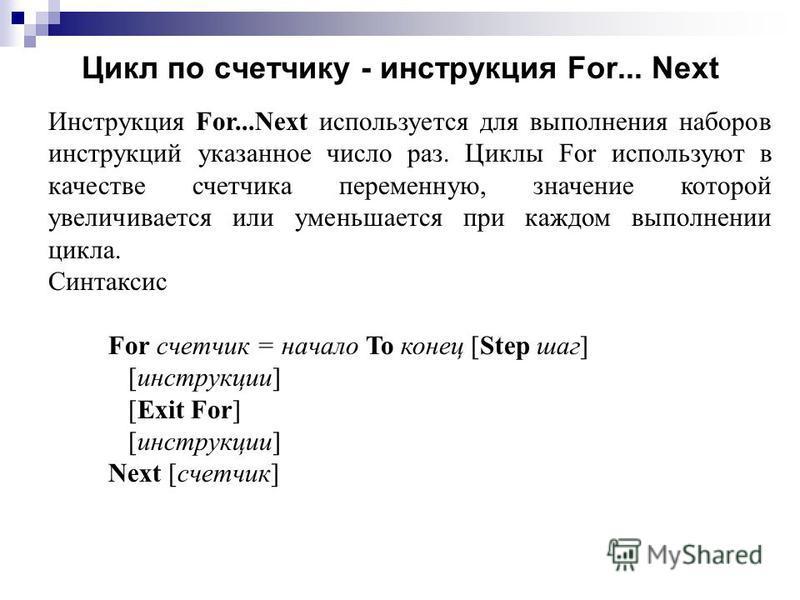 Цикл по счетчику - инструкциия For... Next Инструкция For...Next используется для выполнения наборов инструкциий указанное число раз. Циклы For используют в качестве счетчика переменную, значение которой увеличивается или уменьшается при каждом выпол