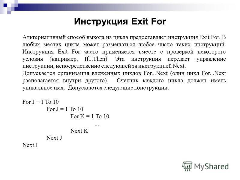 Инструкция Exit For Альтернативный способ выхода из цикла предоставляет инструкциия Exit For. В любых местах цикла может размещаться любое число таких инструкциий. Инструкция Exit For часто применяется вместе с проверкой некоторого условия (например,