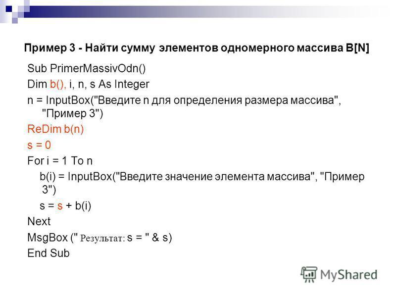 Пример 3 - Найти сумму элементов одномерного массива B[N] Sub PrimerMassivOdn() Dim b(), i, n, s As Integer n = InputBox(