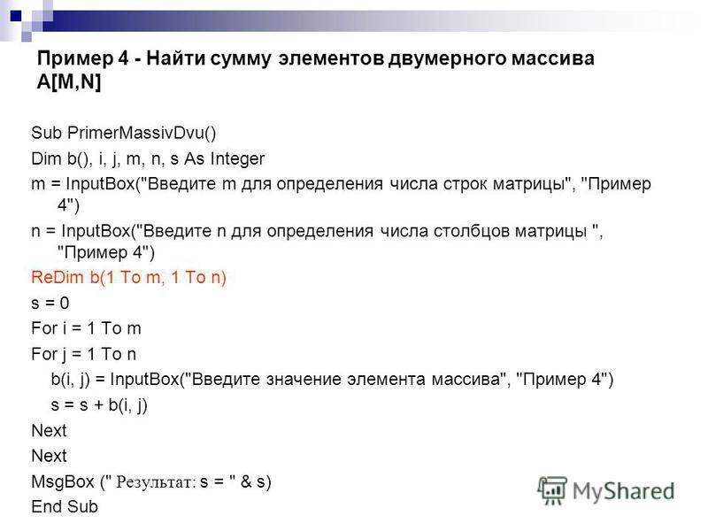 Пример 4 - Найти сумму элементов двумерного массива A[M,N] Sub PrimerMassivDvu() Dim b(), i, j, m, n, s As Integer m = InputBox(