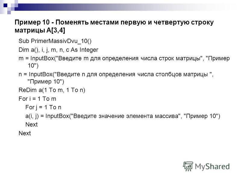 Пример 10 - Поменять местами первую и четвертую строку матрицы А[3,4] Sub PrimerMassivDvu_10() Dim a(), i, j, m, n, c As Integer m = InputBox(