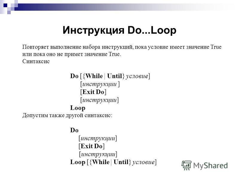 Инструкция Do...Loop Повторяет выполнение набора инструкциий, пока условие имеет значение True или пока оно не примет значение True. Синтаксис Do [{While | Until} условие] [инструкциии ] [Exit Do] [инструкциии] Loop Допустим также другой синтаксис: D