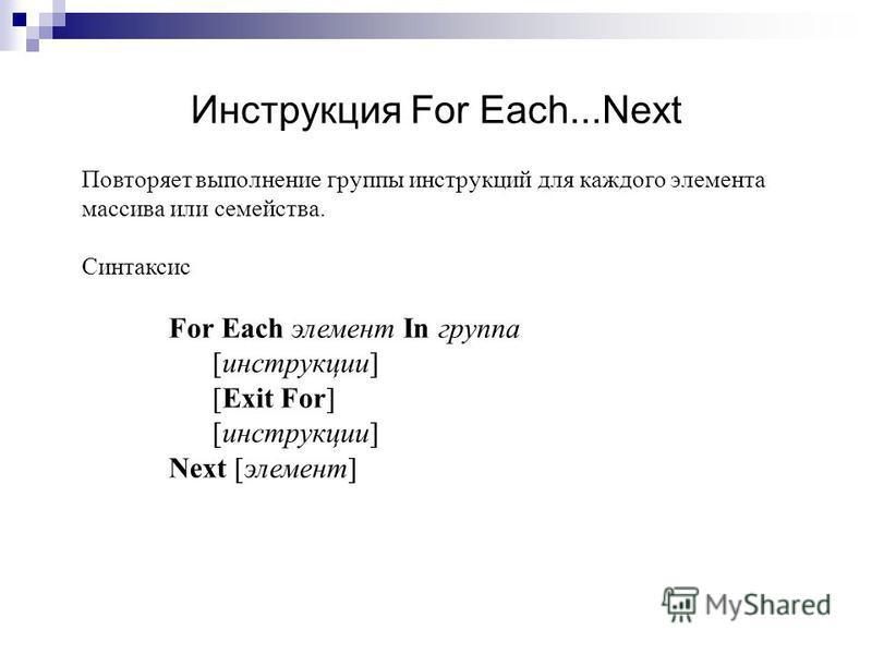 Инструкция For Each...Next Повторяет выполнение группы инструкциий для каждого элемента массива или семейства. Синтаксис For Each элемент In группа [инструкциии] [Exit For] [инструкциии] Next [элемент]