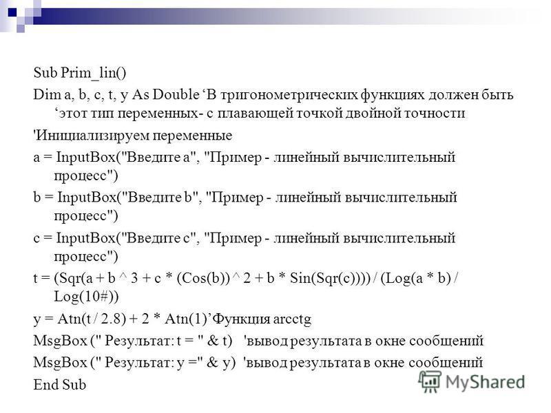 Sub Prim_lin() Dim a, b, c, t, y As Double В тригонометрических функциях должен быть этот тип переменных- с плавающей точкой двойной точности 'Инициализируем переменные a = InputBox(
