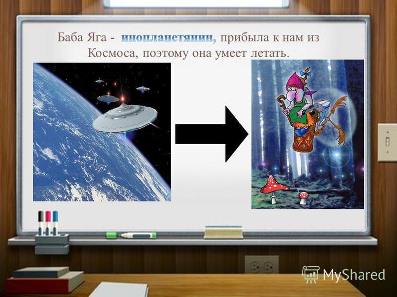 Баба Яга - прибыла к нам из Космоса, поэтому она умеет летать.