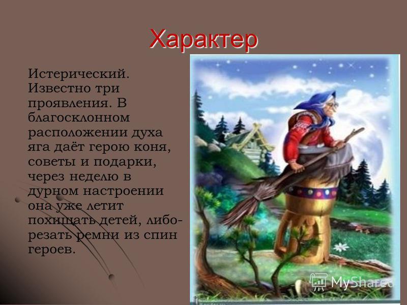 Характер Истерический. Известно три проявления. В благосклонном расположении духа яга даёт герою коня, советы и подарки, через неделю в дурном настроении она уже летит похищать детей, либо- резать ремни из спин героев.